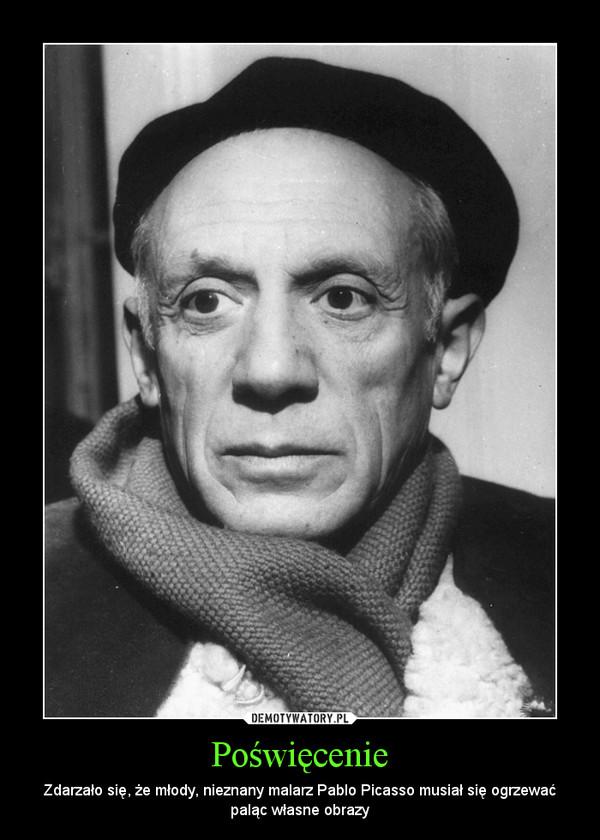Poświęcenie – Zdarzało się, że młody, nieznany malarz Pablo Picasso musiał się ogrzewać paląc własne obrazy