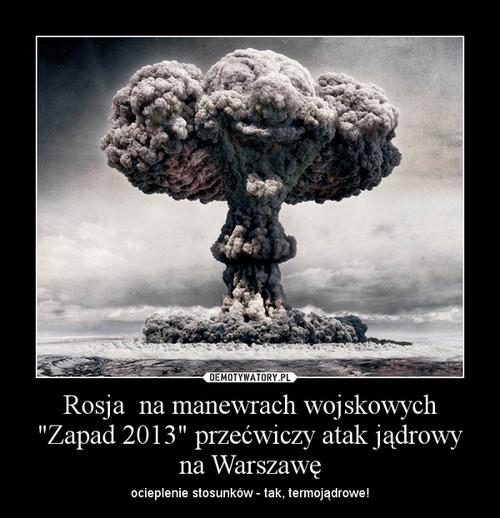 """Rosja  na manewrach wojskowych """"Zapad 2013"""" przećwiczy atak jądrowy na Warszawę"""