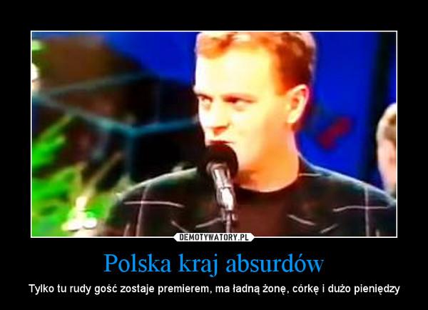 Polska kraj absurdów – Tylko tu rudy gość zostaje premierem, ma ładną żonę, córkę i dużo pieniędzy