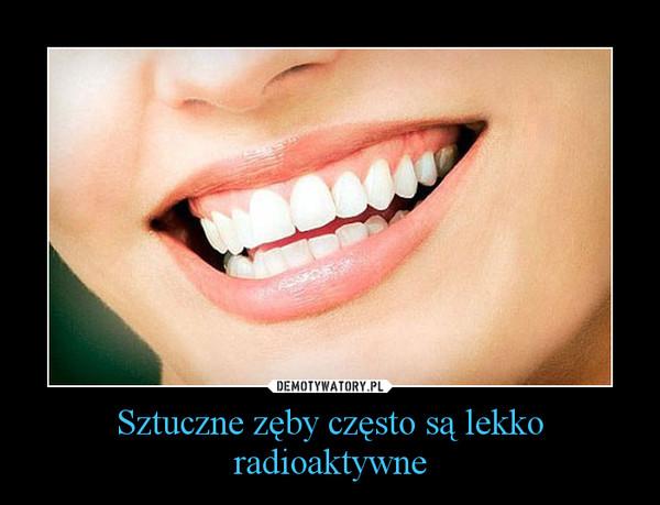 Sztuczne zęby często są lekko radioaktywne –