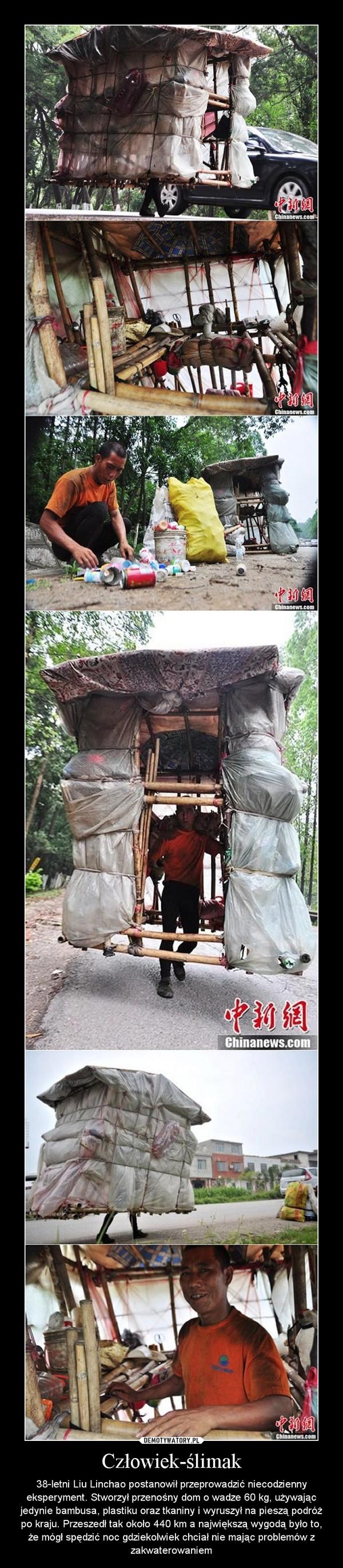 Człowiek-ślimak – 38-letni Liu Linchao postanowił przeprowadzić niecodzienny eksperyment. Stworzył przenośny dom o wadze 60 kg, używając jedynie bambusa, plastiku oraz tkaniny i wyruszył na pieszą podróż po kraju. Przeszedł tak około 440 km a największą wygodą było to, że mógł spędzić noc gdziekolwiek chciał nie mając problemów z zakwaterowaniem