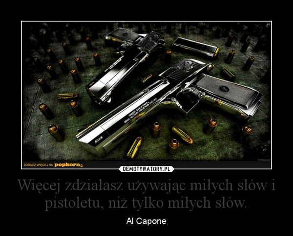 Więcej zdziałasz używając miłych słów i pistoletu, niż tylko miłych słów. – Al Capone