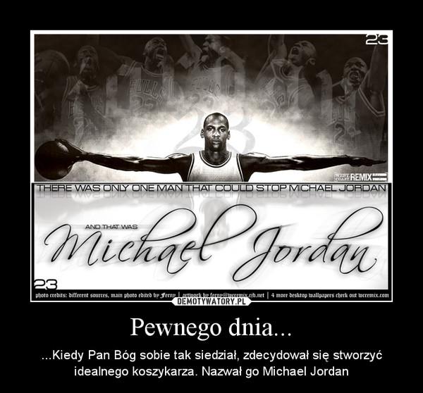 Pewnego dnia... – ...Kiedy Pan Bóg sobie tak siedział, zdecydował się stworzyć idealnego koszykarza. Nazwał go Michael Jordan