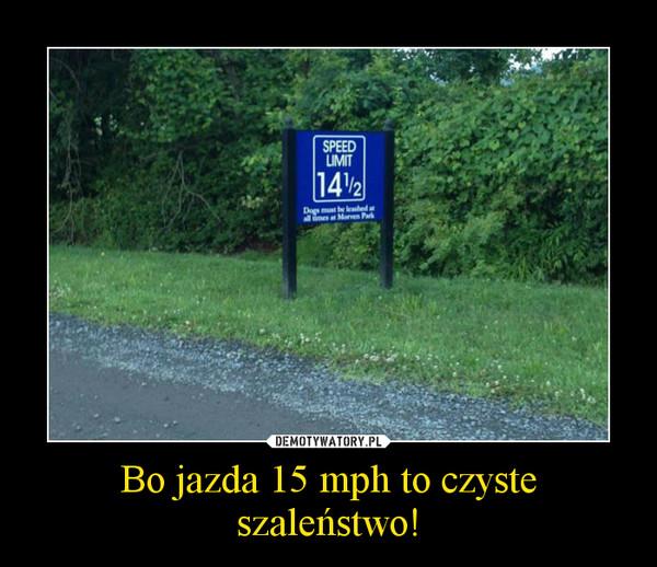 Bo jazda 15 mph to czyste szaleństwo! –