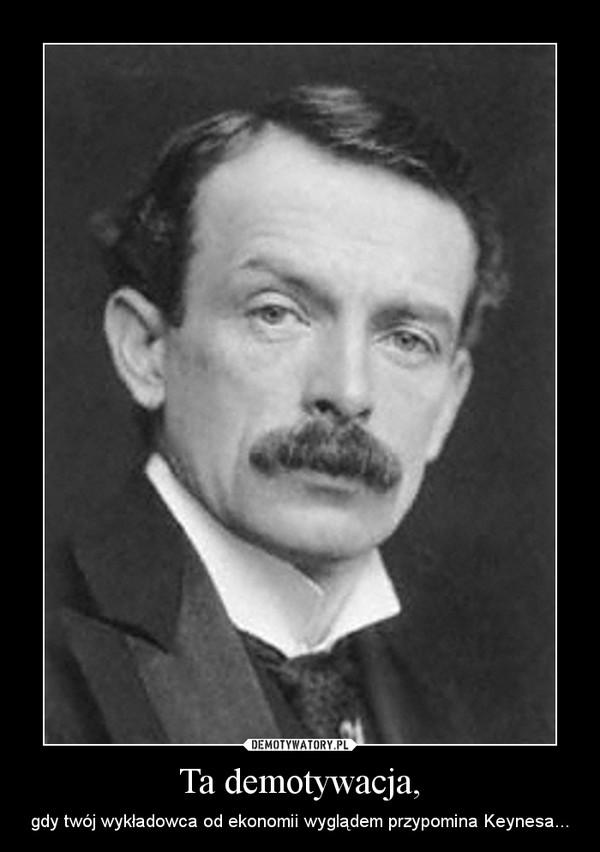 Ta demotywacja, – gdy twój wykładowca od ekonomii wyglądem przypomina Keynesa...