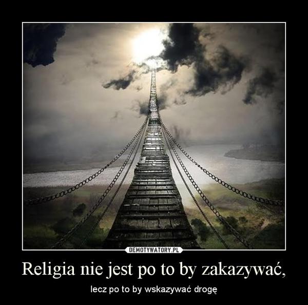 Religia nie jest po to by zakazywać, – lecz po to by wskazywać drogę