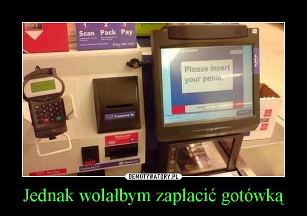 Jednak wolałbym zapłacić gotówką –