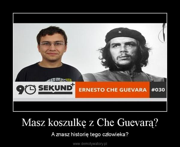 Masz koszulkę z Che Guevarą? – A znasz historię tego człowieka?