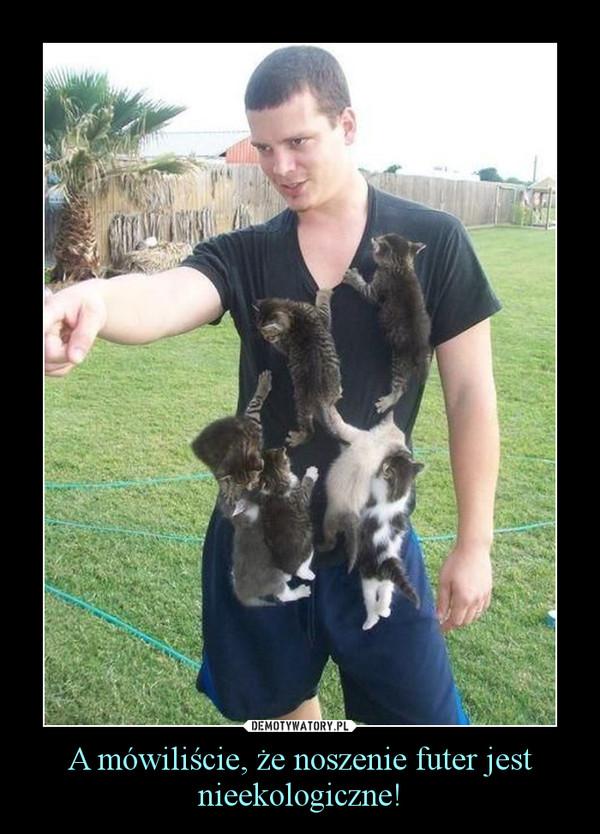 A mówiliście, że noszenie futer jest nieekologiczne! –