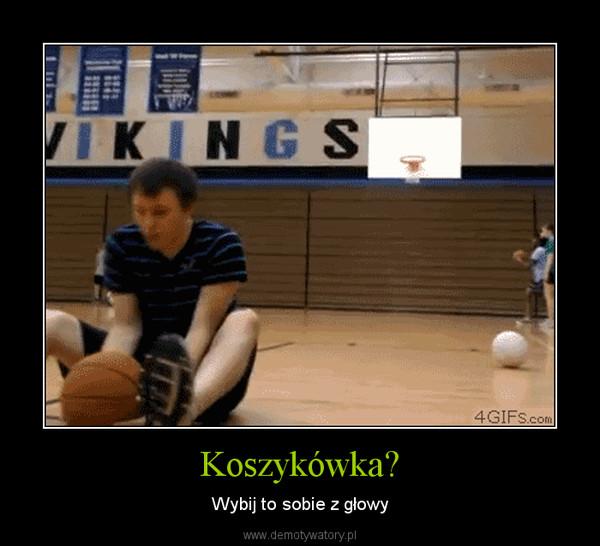 Koszykówka? – Wybij to sobie z głowy