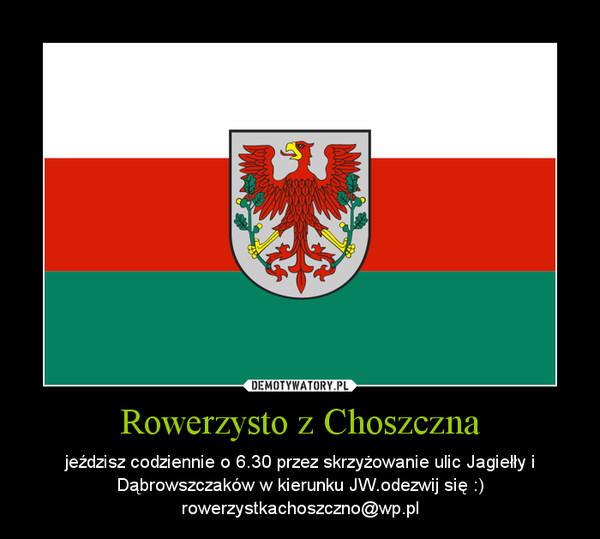 Rowerzysto z Choszczna – jeździsz codziennie o 6.30 przez skrzyżowanie ulic Jagiełły i Dąbrowszczaków w kierunku JW.odezwij się :) rowerzystkachoszczno@wp.pl
