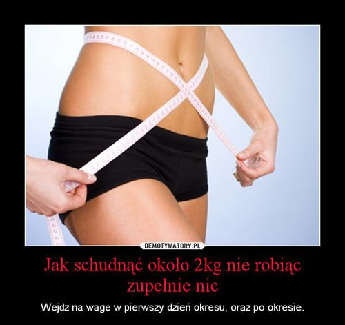 Jak schudnąć około 2kg nie robiąc zupełnie nic
