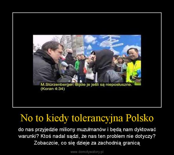 No to kiedy tolerancyjna Polsko – do nas przyjedzie miliony muzułmanów i będą nam dyktować warunki? Ktoś nadal sądzi, że nas ten problem nie dotyczy? Zobaczcie, co się dzieje za zachodnią granicą