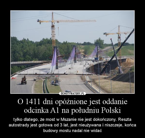 O 1411 dni opóźnione jest oddanie odcinka A1 na południu Polski – tylko dlatego, że most w Mszanie nie jest dokończony. Reszta autostrady jest gotowa od 3 lat, jest nieużywana i niszczeje, końca budowy mostu nadal nie widać