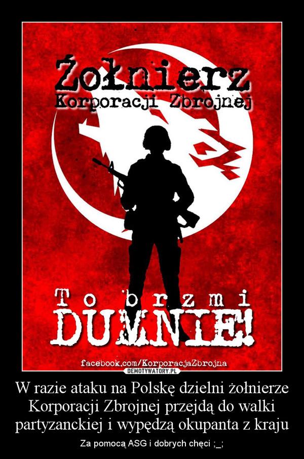 W razie ataku na Polskę dzielni żołnierze Korporacji Zbrojnej przejdą do walki partyzanckiej i wypędzą okupanta z kraju – Za pomocą ASG i dobrych chęci ;_;