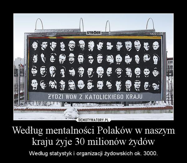 Według mentalności Polaków w naszym kraju żyje 30 milionów żydów – Według statystyk i organizacji żydowskich ok. 3000.