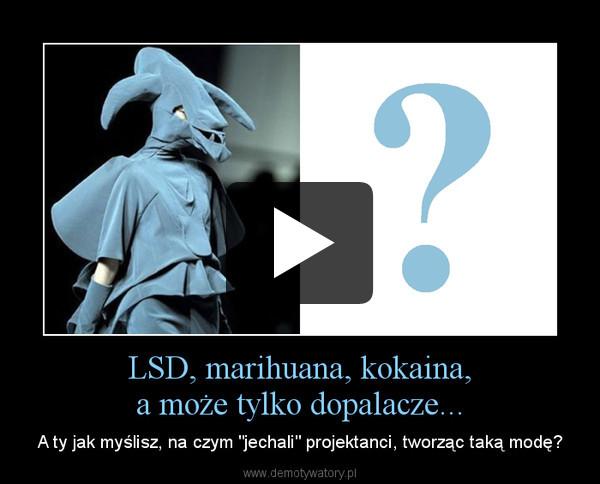"""LSD, marihuana, kokaina,a może tylko dopalacze... – A ty jak myślisz, na czym """"jechali"""" projektanci, tworząc taką modę?"""