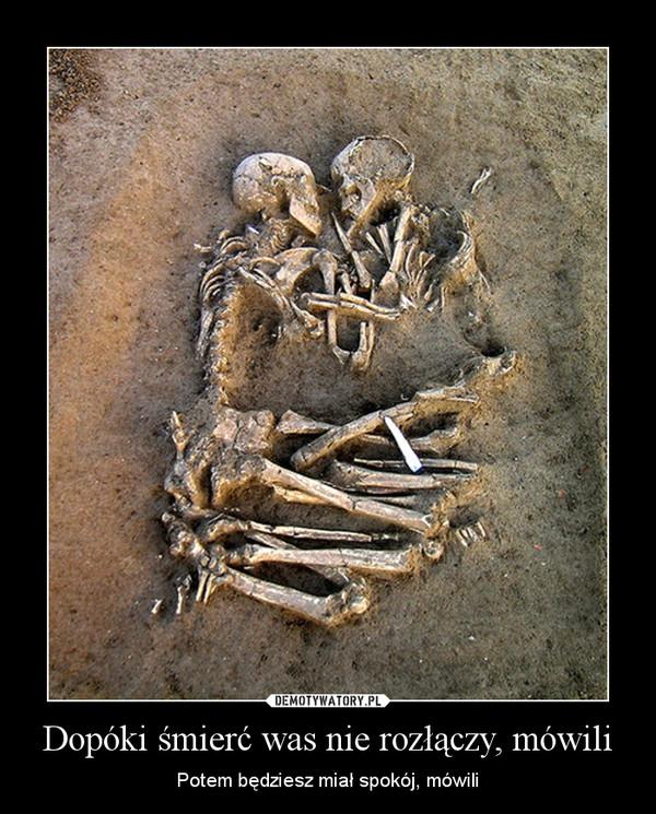 Dopóki śmierć was nie rozłączy, mówili – Potem będziesz miał spokój, mówili