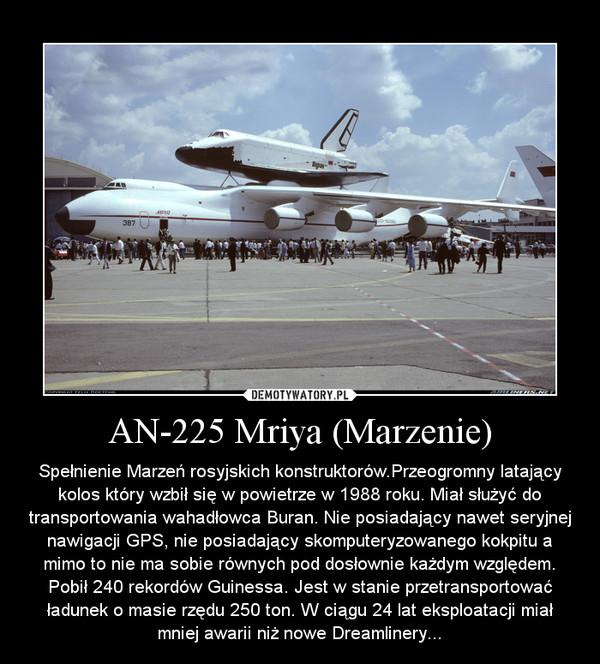 AN-225 Mriya (Marzenie) – Spełnienie Marzeń rosyjskich konstruktorów.Przeogromny latający kolos który wzbił się w powietrze w 1988 roku. Miał służyć do transportowania wahadłowca Buran. Nie posiadający nawet seryjnej nawigacji GPS, nie posiadający skomputeryzowanego kokpitu a mimo to nie ma sobie równych pod dosłownie każdym względem. Pobił 240 rekordów Guinessa. Jest w stanie przetransportować ładunek o masie rzędu 250 ton. W ciągu 24 lat eksploatacji miał mniej awarii niż nowe Dreamlinery...