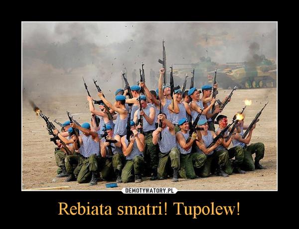 Rebiata smatri! Tupolew! –