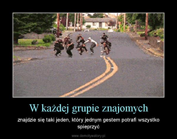 W każdej grupie znajomych – znajdzie się taki jeden, który jednym gestem potrafi wszystko spieprzyć