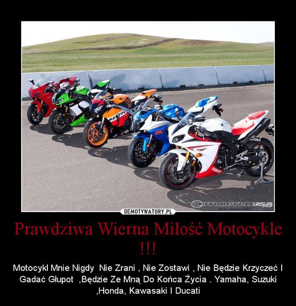 Prawdziwa Wierna Miłość Motocykle !!! – Motocykl Mnie Nigdy  Nie Zrani , Nie Zostawi , Nie Będzie Krzyczeć I Gadać Głupot  ,Będzie Ze Mną Do Końca Życia . Yamaha, Suzuki ,Honda, Kawasaki I Ducati