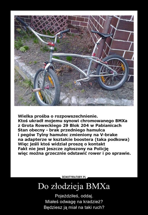Do złodzieja BMXa – Pojeździłeś, oddaj.\nMiałeś odwagę na kradzież?\nBędziesz ją miał na taki ruch?