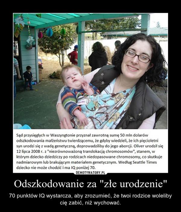"""Odszkodowanie za """"złe urodzenie"""" – 70 punktów IQ wystarcza, aby zrozumieć, że twoi rodzice woleliby cię zabić, niż wychować."""