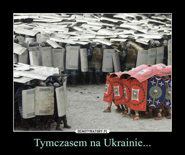 Tymczasem na Ukrainie... –