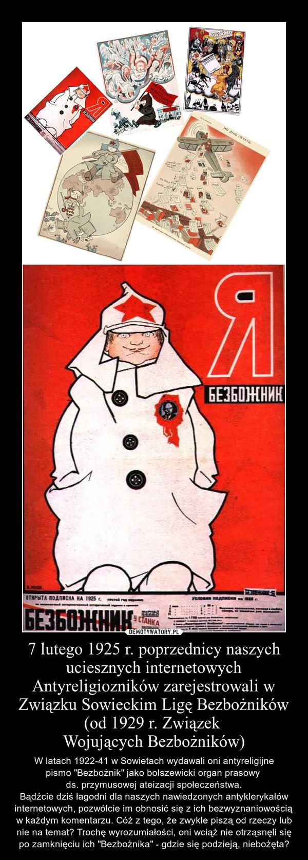 """7 lutego 1925 r. poprzednicy naszych uciesznych internetowych Antyreligiozników zarejestrowali w Związku Sowieckim Ligę Bezbożników (od 1929 r. Związek Wojujących Bezbożników) – W latach 1922-41 w Sowietach wydawali oni antyreligijne\npismo """"Bezbożnik"""" jako bolszewicki organ prasowy \nds. przymusowej ateizacji społeczeństwa.\nBądźcie dziś łagodni dla naszych nawiedzonych antyklerykałów internetowych, pozwólcie im obnosić się z ich bezwyznaniowością w każdym komentarzu. Cóż z tego, że zwykle piszą od rzeczy lub nie na temat? Trochę wyrozumiałości, oni wciąż nie otrząsnęli się po zamknięciu ich """"Bezbożnika"""" - gdzie się podzieją, niebożęta?"""