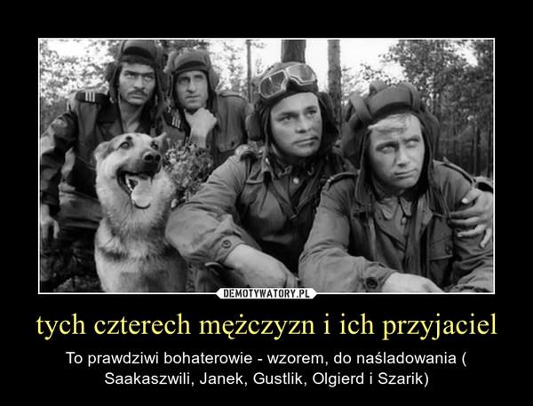 tych czterech mężczyzn i ich przyjaciel – To prawdziwi bohaterowie - wzorem, do naśladowania ( Saakaszwili, Janek, Gustlik, Olgierd i Szarik)