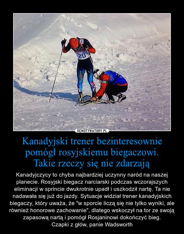 """Kanadyjski trener bezinteresownie pomógł rosyjskiemu biegaczowi.Takie rzeczy się nie zdarzają – Kanadyjczycy to chyba najbardziej uczynny naród na naszej planecie. Rosyjski biegacz narciarski podczas wczorajszych eliminacji w sprincie dwukrotnie upadł i uszkodził nartę. Ta nie nadawała się już do jazdy. Sytuacje widział trener kanadyjskich biegaczy, który uważa, że """"w sporcie liczą się nie tylko wyniki, ale również honorowe zachowanie"""", dlatego wskoczył na tor ze swoją zapasową nartą i pomógł Rosjaninowi dokończyć bieg.Czapki z głów, panie Wadsworth"""