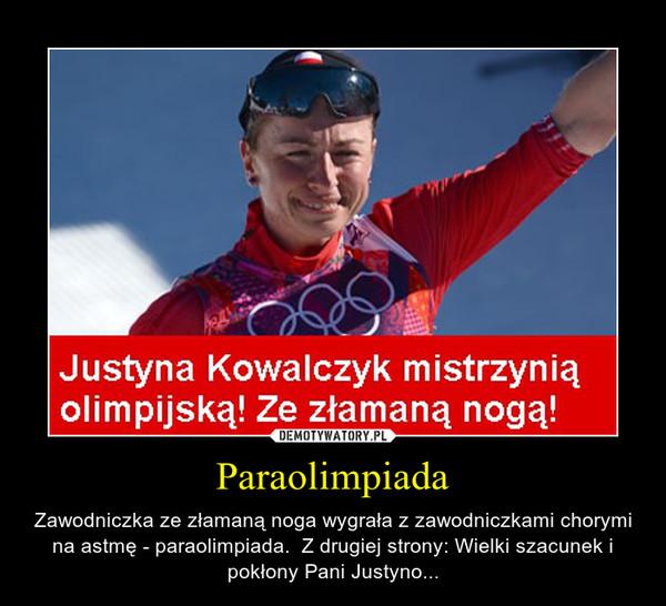 Paraolimpiada – Zawodniczka ze złamaną noga wygrała z zawodniczkami chorymi na astmę - paraolimpiada.  Z drugiej strony: Wielki szacunek i pokłony Pani Justyno...