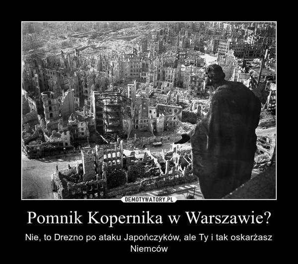 Pomnik Kopernika w Warszawie? – Nie, to Drezno po ataku Japończyków, ale Ty i tak oskarżasz Niemców