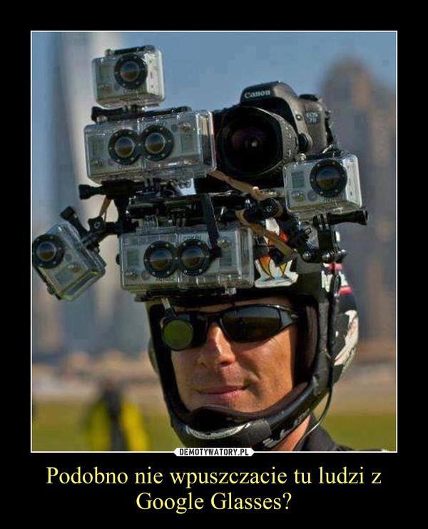 Podobno nie wpuszczacie tu ludzi z Google Glasses? –
