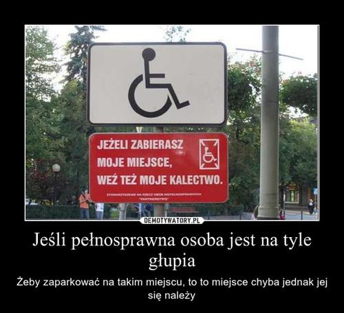 Jeśli pełnosprawna osoba jest na tyle głupia