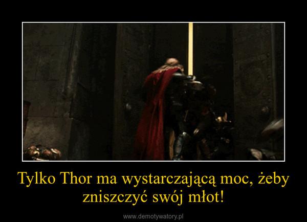 Tylko Thor ma wystarczającą moc, żeby zniszczyć swój młot! –