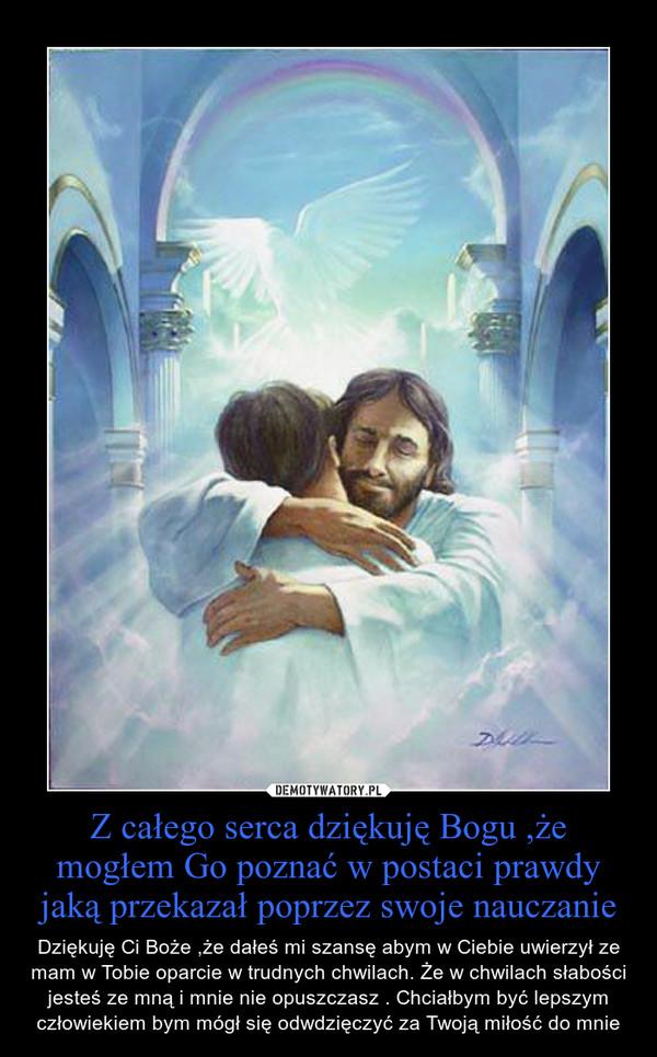 Z całego serca dziękuję Bogu ,że mogłem Go poznać w postaci prawdy jaką przekazał poprzez swoje nauczanie – Dziękuję Ci Boże ,że dałeś mi szansę abym w Ciebie uwierzył ze mam w Tobie oparcie w trudnych chwilach. Że w chwilach słabości jesteś ze mną i mnie nie opuszczasz . Chciałbym być lepszym człowiekiem bym mógł się odwdzięczyć za Twoją miłość do mnie