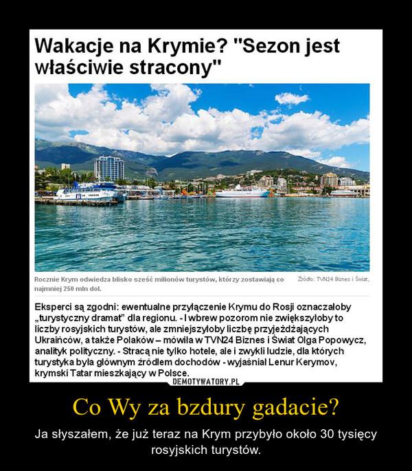 Co Wy za bzdury gadacie? – Ja słyszałem, że już teraz na Krym przybyło około 30 tysięcy rosyjskich turystów.