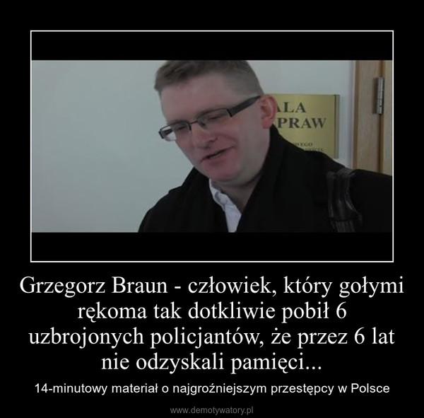 Grzegorz Braun - człowiek, który gołymi rękoma tak dotkliwie pobił 6 uzbrojonych policjantów, że przez 6 lat nie odzyskali pamięci... – 14-minutowy materiał o najgroźniejszym przestępcy w Polsce
