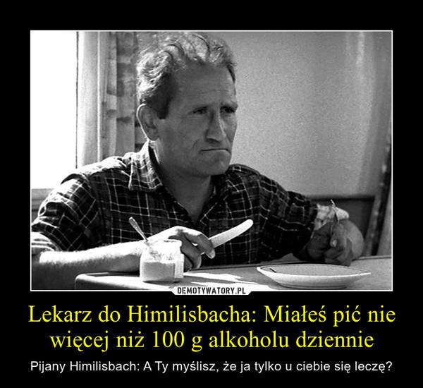 Lekarz do Himilisbacha: Miałeś pić nie więcej niż 100 g alkoholu dziennie – Pijany Himilisbach: A Ty myślisz, że ja tylko u ciebie się leczę?