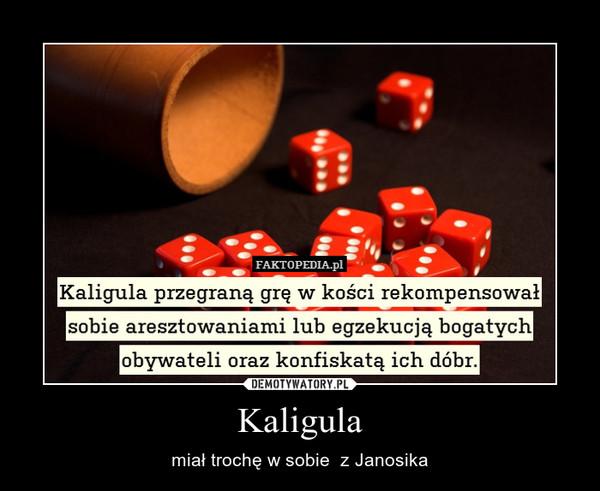 Kaligula – miał trochę w sobie  z Janosika