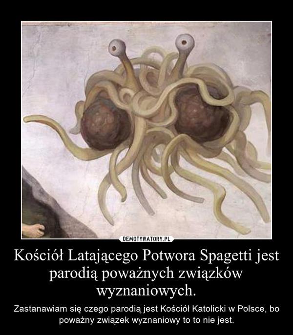 Kościół Latającego Potwora Spagetti jest parodią poważnych związków wyznaniowych. – Zastanawiam się czego parodią jest Kościół Katolicki w Polsce, bo poważny związek wyznaniowy to to nie jest.