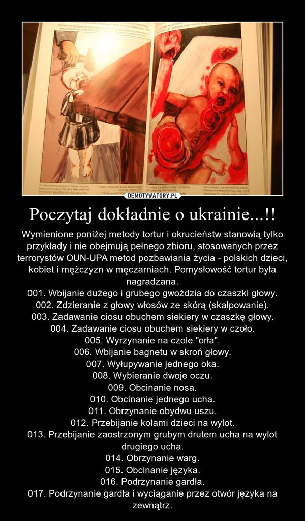 """Poczytaj dokładnie o ukrainie...!! – Wymienione poniżej metody tortur i okrucieństw stanowią tylko przykłady i nie obejmują pełnego zbioru, stosowanych przez terrorystów OUN-UPA metod pozbawiania życia - polskich dzieci, kobiet i mężczyzn w męczarniach. Pomysłowość tortur była nagradzana.001. Wbijanie dużego i grubego gwoździa do czaszki głowy.002. Zdzieranie z głowy włosów ze skórą (skalpowanie).003. Zadawanie ciosu obuchem siekiery w czaszkę głowy.004. Zadawanie ciosu obuchem siekiery w czoło.005. Wyrzynanie na czole """"orła"""".006. Wbijanie bagnetu w skroń głowy.007. Wyłupywanie jednego oka.008. Wybieranie dwoje oczu.009. Obcinanie nosa.010. Obcinanie jednego ucha.011. Obrzynanie obydwu uszu.012. Przebijanie kołami dzieci na wylot.013. Przebijanie zaostrzonym grubym drutem ucha na wylot drugiego ucha.014. Obrzynanie warg.015. Obcinanie języka.016. Podrzynanie gardła.017. Podrzynanie gardła i wyciąganie przez otwór języka na zewnątrz."""