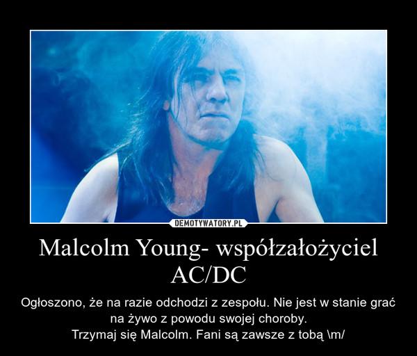 Malcolm Young- współzałożyciel AC/DC – Ogłoszono, że na razie odchodzi z zespołu. Nie jest w stanie grać na żywo z powodu swojej choroby.Trzymaj się Malcolm. Fani są zawsze z tobą \m/