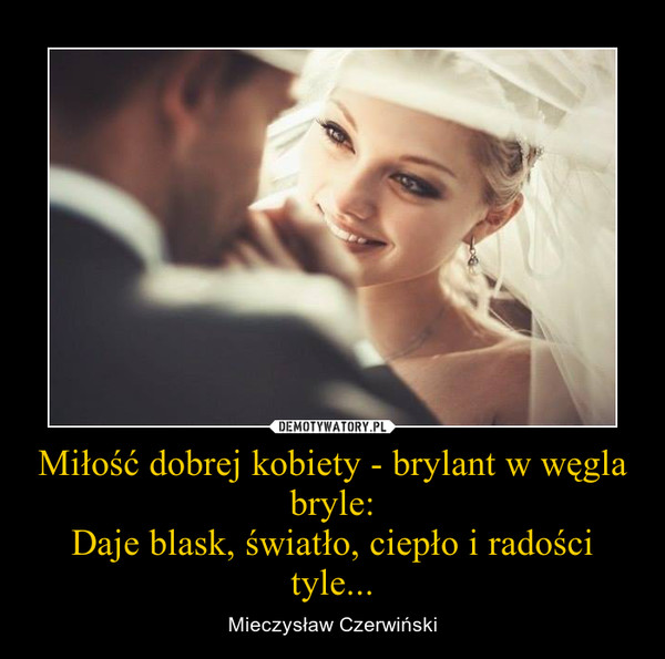 Miłość dobrej kobiety - brylant w węgla bryle:Daje blask, światło, ciepło i radości tyle... – Mieczysław Czerwiński