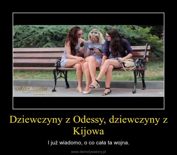 Dziewczyny z Odessy, dziewczyny z Kijowa – I już wiadomo, o co cała ta wojna.