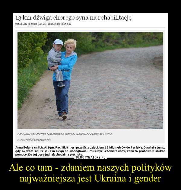 Ale co tam - zdaniem naszych polityków najważniejsza jest Ukraina i gender –