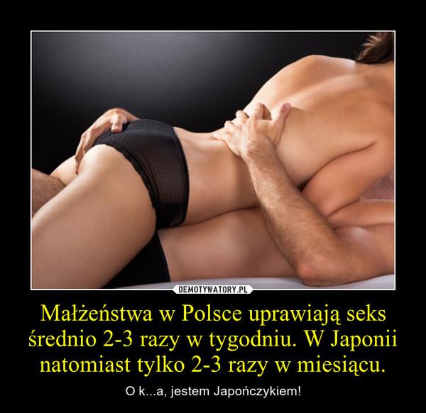 Małżeństwa w Polsce uprawiają seks średnio 2-3 razy w tygodniu. W Japonii natomiast tylko 2-3 razy w miesiącu. – O k...a, jestem Japończykiem!