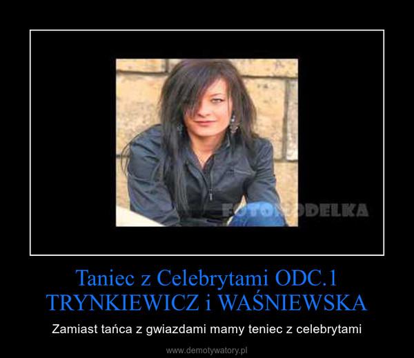 Taniec z Celebrytami ODC.1 TRYNKIEWICZ i WAŚNIEWSKA – Zamiast tańca z gwiazdami mamy teniec z celebrytami